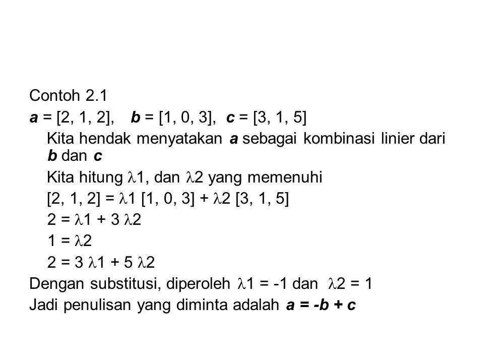 Contoh 2.1 a = [2, 1, 2], b = [1, 0, 3], c = [3, 1, 5] Kita hendak menyatakan a sebagai kombinasi linier dari b dan c.